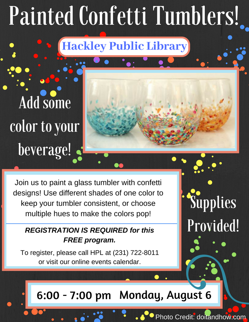 Painted Confetti Tumblers at HPL Flyer. Paint your own glass tumbler with confetti designs. This flyer shows an image of painted tumblers, and the program is from 6-7pm, on Monday, August 6. Registration is Required.